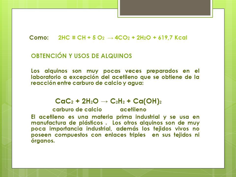 Como: 2HC CH + 5 O 2 4CO 2 + 2H 2 O + 619,7 Kcal OBTENCIÓN Y USOS DE ALQUINOS Los alquinos son muy pocas veces preparados en el laboratorio a excepció