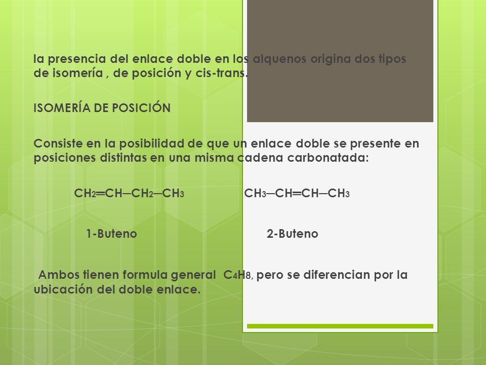 ISOMERÍA CIS-TRANS A diferencia de los enlaces simples, los dobles enlaces dan una rigidez que impiden su rotación, por lo que sus átomos se pueden organizar de dos maneras que corresponden a dos estructuras diferentes.También son conocidos como isómeros geométricos: Por ejemplo en el 2-Buteno CH 3 CHCHCH 3 : CH 3 CH 3 CH 3 H CC Y CC H H H CH 3 (al mismo lado) Cis-2-Buteno (en lados opuestos) Trans-2-Buteno
