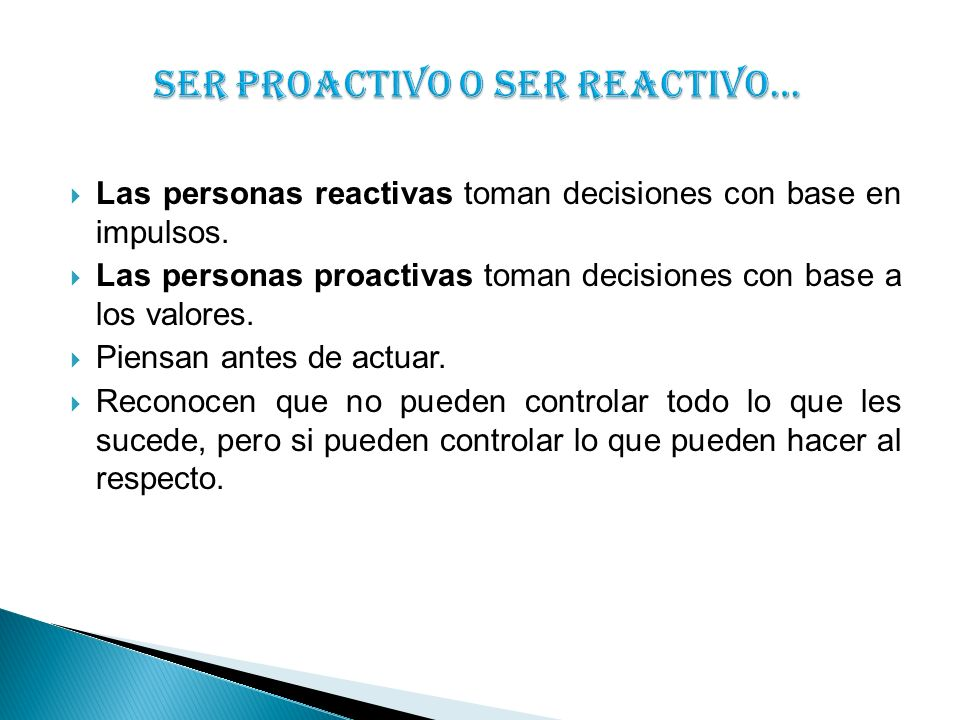Las personas reactivas toman decisiones con base en impulsos. Las personas proactivas toman decisiones con base a los valores. Piensan antes de actuar
