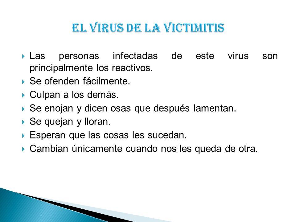 Las personas infectadas de este virus son principalmente los reactivos. Se ofenden fácilmente. Culpan a los demás. Se enojan y dicen osas que después