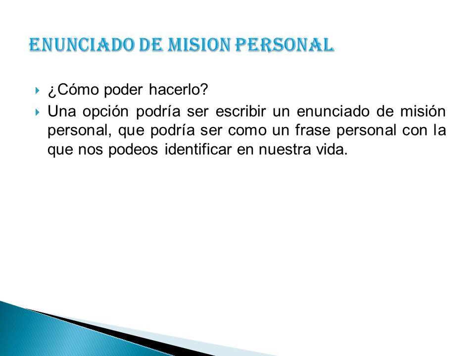 ¿Cómo poder hacerlo? Una opción podría ser escribir un enunciado de misión personal, que podría ser como un frase personal con la que nos podeos ident
