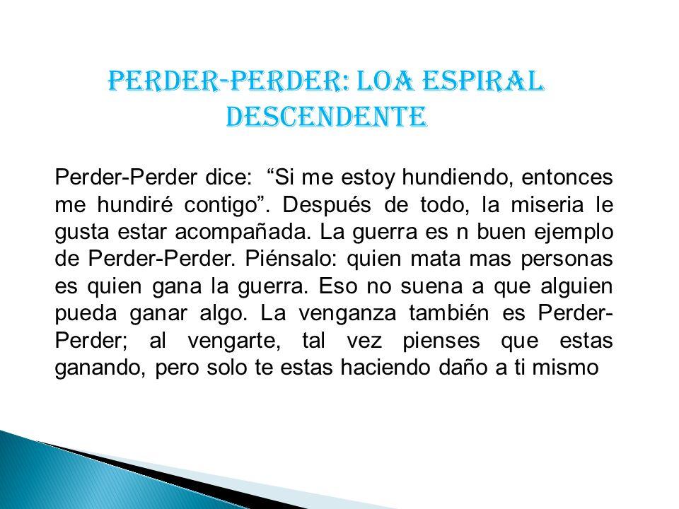 PERDER-PERDER: LOA ESPIRAL DESCENDENTE Perder-Perder dice: Si me estoy hundiendo, entonces me hundiré contigo. Después de todo, la miseria le gusta es