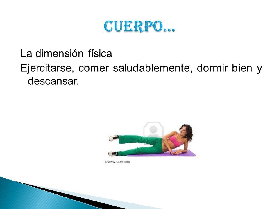 La dimensión física Ejercitarse, comer saludablemente, dormir bien y descansar.