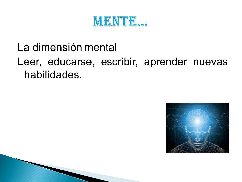 La dimensión mental Leer, educarse, escribir, aprender nuevas habilidades.