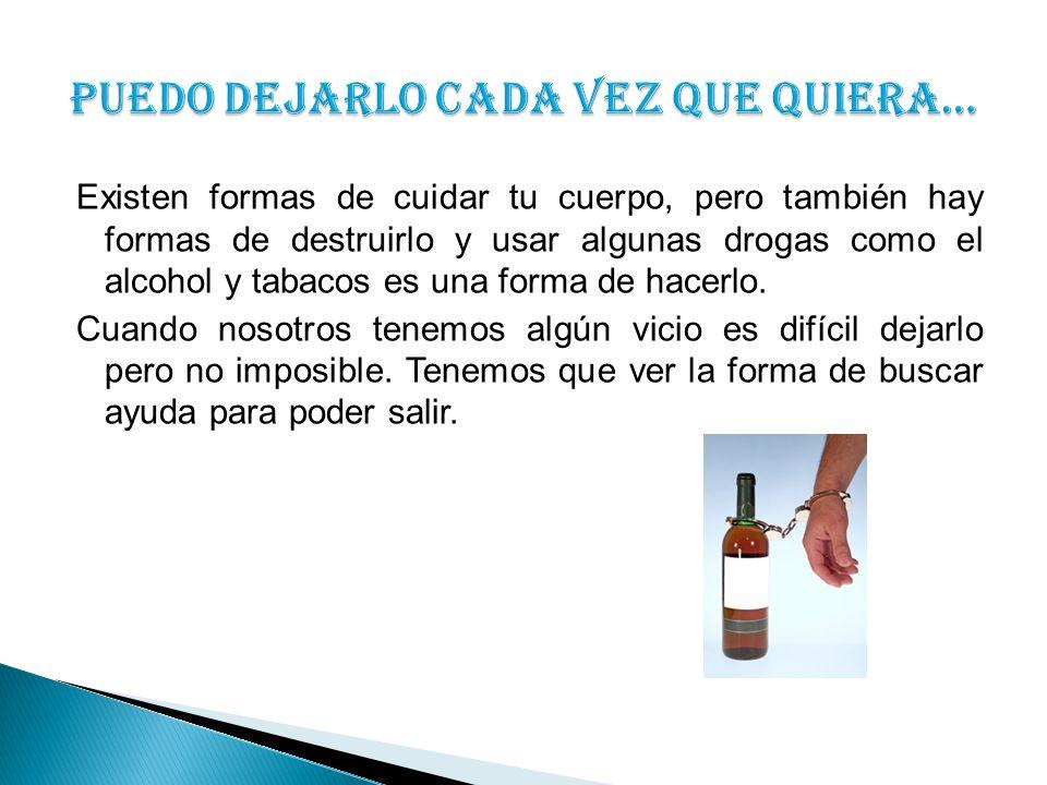 Existen formas de cuidar tu cuerpo, pero también hay formas de destruirlo y usar algunas drogas como el alcohol y tabacos es una forma de hacerlo.