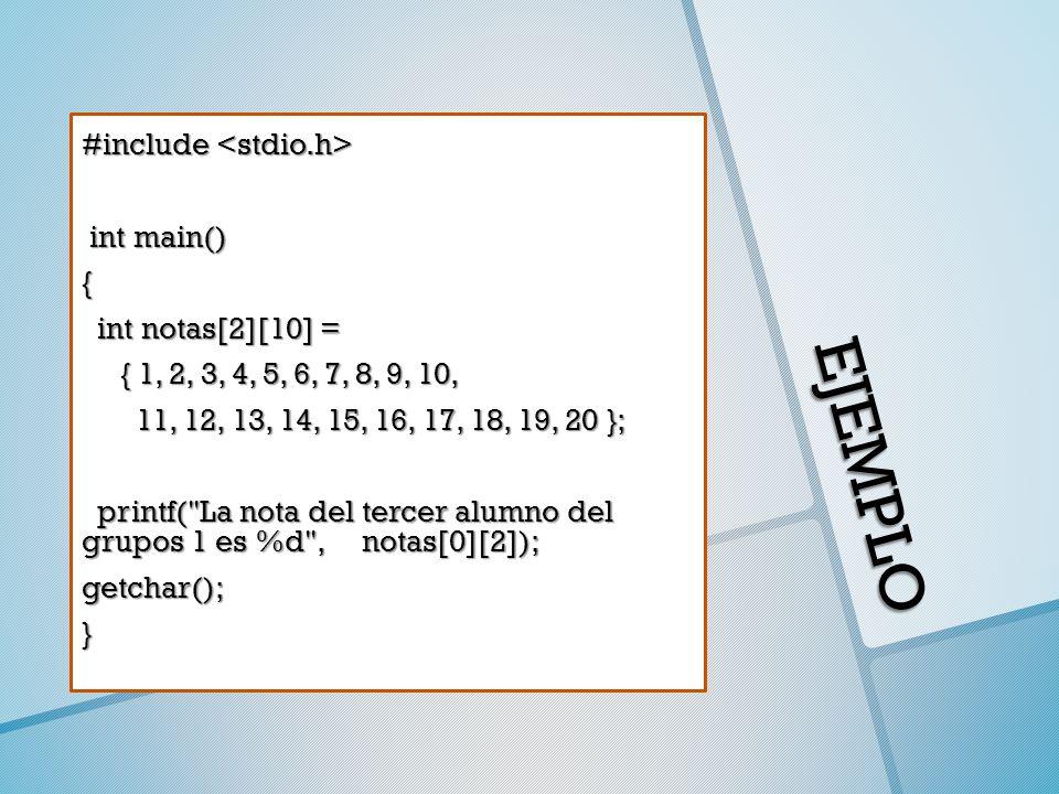 EJEMPLO #include #include int main() int main(){ int notas[2][10] = int notas[2][10] = { 1, 2, 3, 4, 5, 6, 7, 8, 9, 10, { 1, 2, 3, 4, 5, 6, 7, 8, 9, 10, 11, 12, 13, 14, 15, 16, 17, 18, 19, 20 }; 11, 12, 13, 14, 15, 16, 17, 18, 19, 20 }; printf( La nota del tercer alumno del grupos 1 es %d , notas[0][2]); printf( La nota del tercer alumno del grupos 1 es %d , notas[0][2]);getchar();}