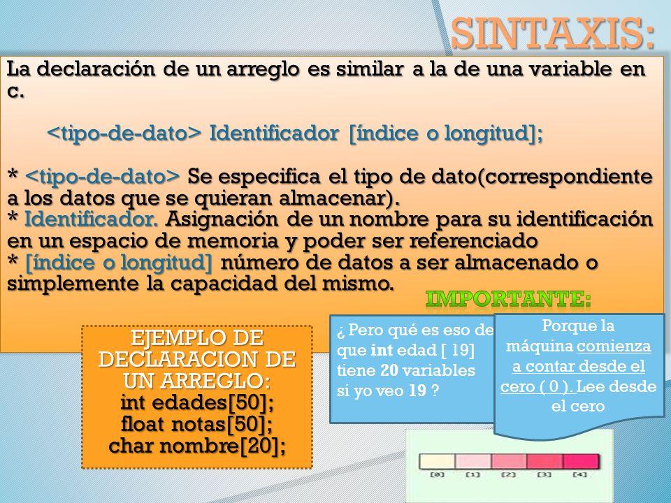 SINTAXIS: La declaración de un arreglo es similar a la de una variable en c.