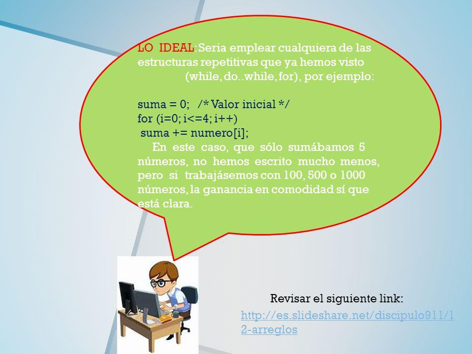 LO IDEAL: Seria emplear cualquiera de las estructuras repetitivas que ya hemos visto (while, do..while, for), por ejemplo: suma = 0; /* Valor inicial */ for (i=0; i<=4; i++) suma += numero[i]; En este caso, que sólo sumábamos 5 números, no hemos escrito mucho menos, pero si trabajásemos con 100, 500 o 1000 números, la ganancia en comodidad sí que está clara.