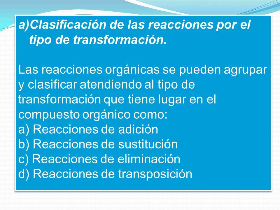 a)Clasificación de las reacciones por el tipo de transformación. Las reacciones orgánicas se pueden agrupar y clasificar atendiendo al tipo de transfo
