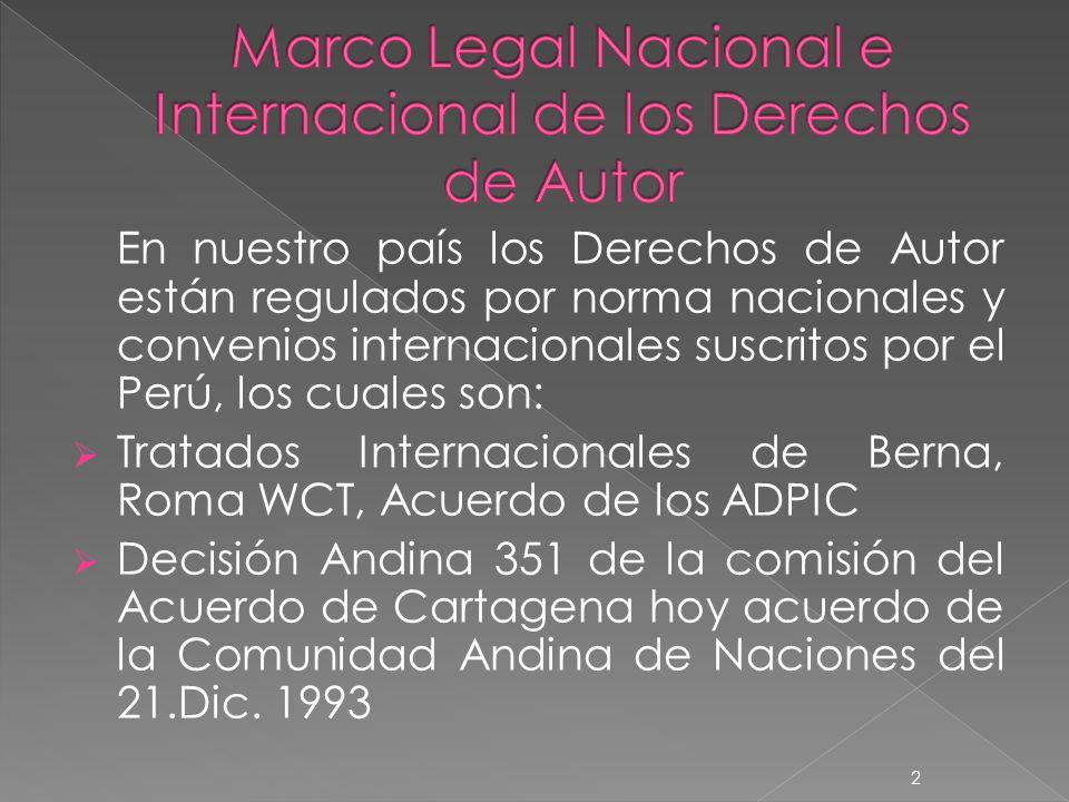 En nuestro país los Derechos de Autor están regulados por norma nacionales y convenios internacionales suscritos por el Perú, los cuales son: Tratados Internacionales de Berna, Roma WCT, Acuerdo de los ADPIC Decisión Andina 351 de la comisión del Acuerdo de Cartagena hoy acuerdo de la Comunidad Andina de Naciones del 21.Dic.