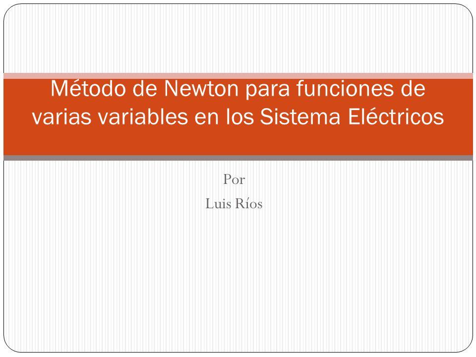 Por Luis Ríos Método de Newton para funciones de varias variables en los Sistema Eléctricos