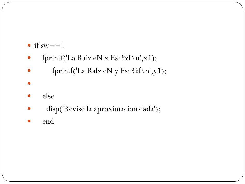 if sw==1 fprintf('La RaIz eN x Es: %f\n',x1); fprintf('La RaIz eN y Es: %f\n',y1); else disp('Revise la aproximacion dada'); end