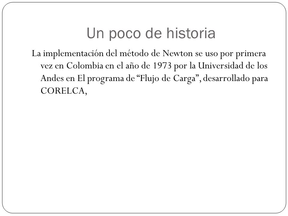 Un poco de historia La implementación del método de Newton se uso por primera vez en Colombia en el año de 1973 por la Universidad de los Andes en El