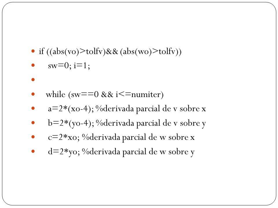 if ((abs(vo)>tolfv)&& (abs(wo)>tolfv)) sw=0; i=1; while (sw==0 && i<=numiter) a=2*(xo-4); %derivada parcial de v sobre x b=2*(yo-4); %derivada parcial de v sobre y c=2*xo; %derivada parcial de w sobre x d=2*yo; %derivada parcial de w sobre y