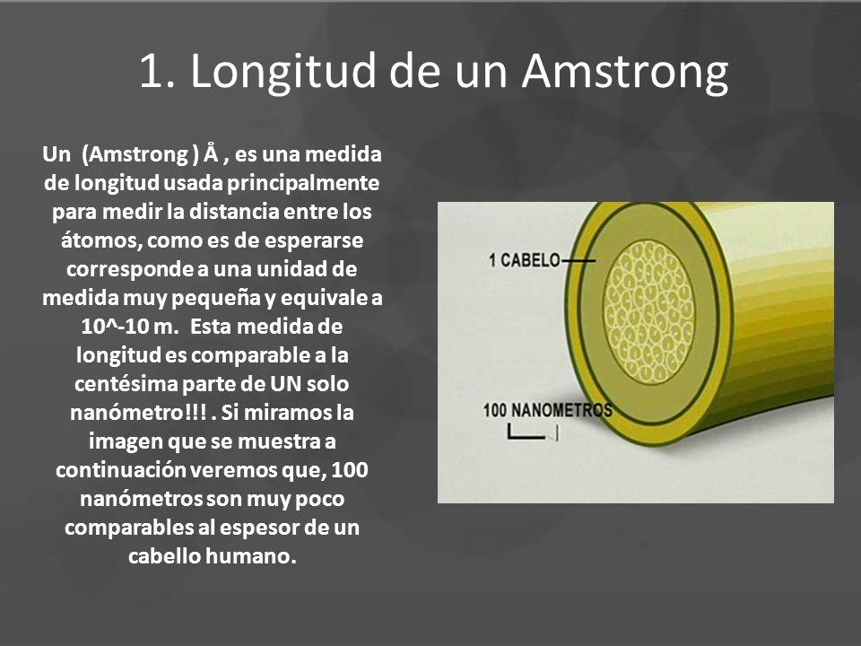 1. Longitud de un Amstrong Un (Amstrong ) Å, es una medida de longitud usada principalmente para medir la distancia entre los átomos, como es de esper