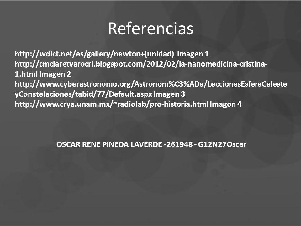 Referencias http://wdict.net/es/gallery/newton+(unidad) Imagen 1 http://cmclaretvarocri.blogspot.com/2012/02/la-nanomedicina-cristina- 1.html Imagen 2