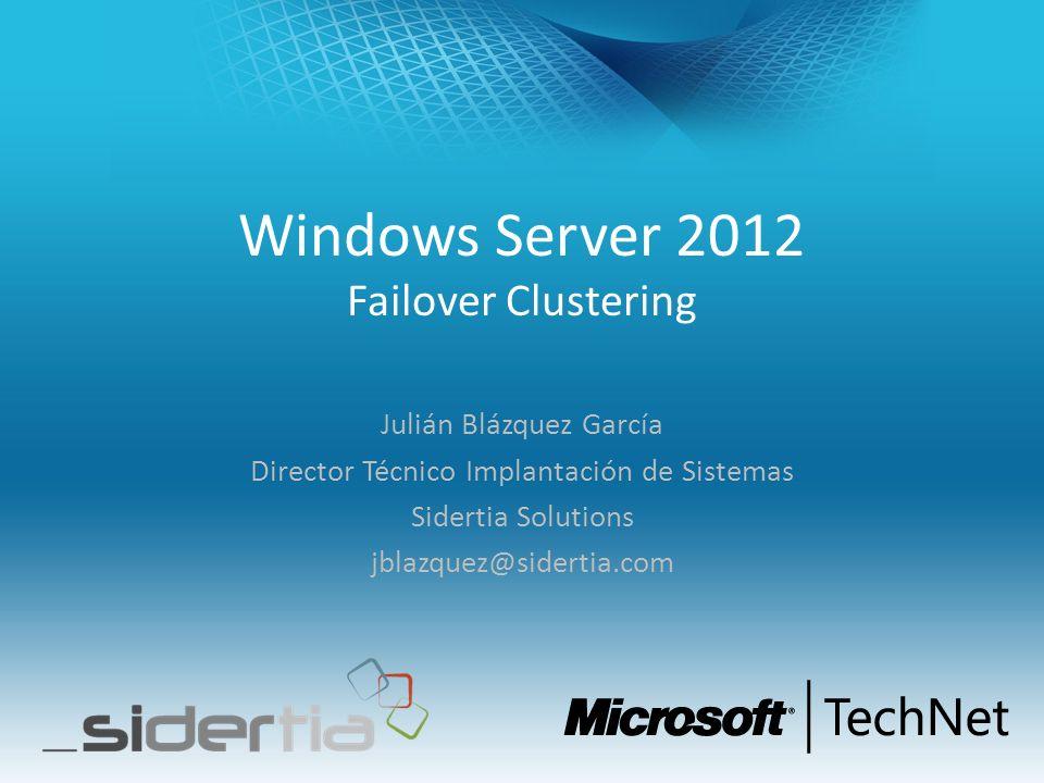 Windows Server 2012 Failover Clustering Julián Blázquez García Director Técnico Implantación de Sistemas Sidertia Solutions jblazquez@sidertia.com