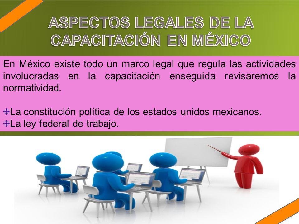 En México existe todo un marco legal que regula las actividades involucradas en la capacitación enseguida revisaremos la normatividad. La constitución