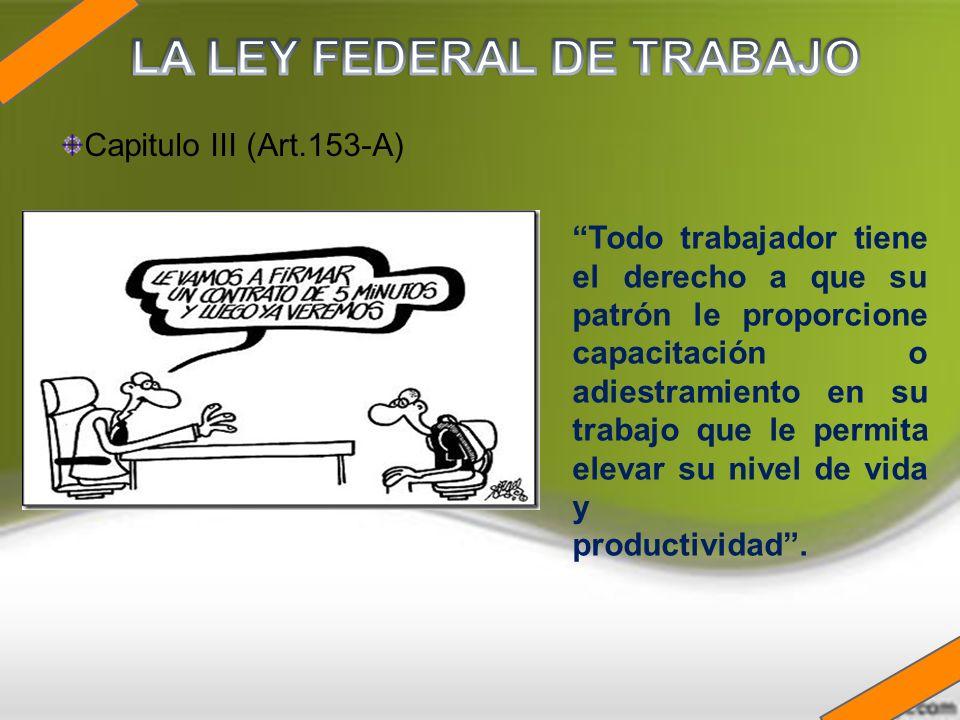 Capitulo III (Art.153-A) Todo trabajador tiene el derecho a que su patrón le proporcione capacitación o adiestramiento en su trabajo que le permita el