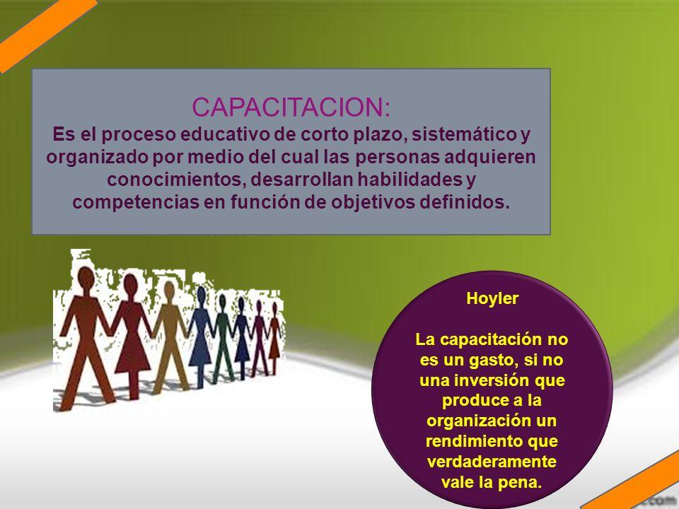 CAPACITACION: Es el proceso educativo de corto plazo, sistemático y organizado por medio del cual las personas adquieren conocimientos, desarrollan ha