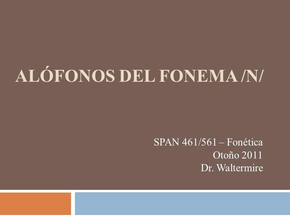 ALÓFONOS DEL FONEMA /N/ SPAN 461/561 – Fonética Otoño 2011 Dr. Waltermire