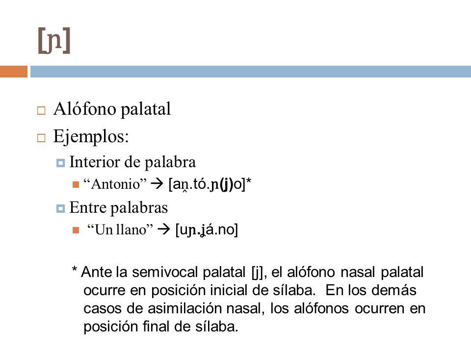 [ɲ][ɲ] Alófono palatal Ejemplos: Interior de palabra Antonio [a.tó. ɲ (j)o]* Entre palabras Un llano [u ɲ. ʝ á.no] * Ante la semivocal palatal [j], el
