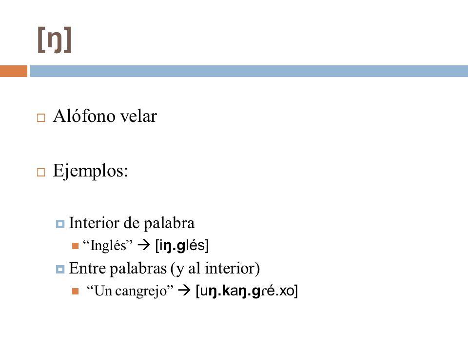 [ŋ] Alófono velar Ejemplos: Interior de palabra Inglés [iŋ.glés] Entre palabras (y al interior) Un cangrejo [uŋ.kaŋ.g ɾ é.xo]
