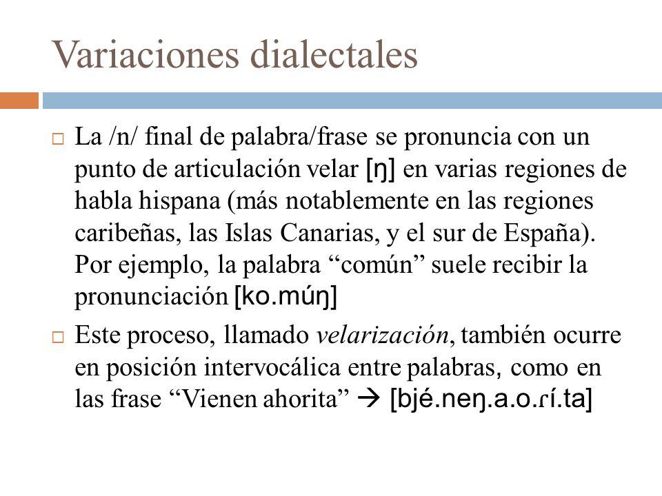 Variaciones dialectales La /n/ final de palabra/frase se pronuncia con un punto de articulación velar [ŋ] en varias regiones de habla hispana (más not