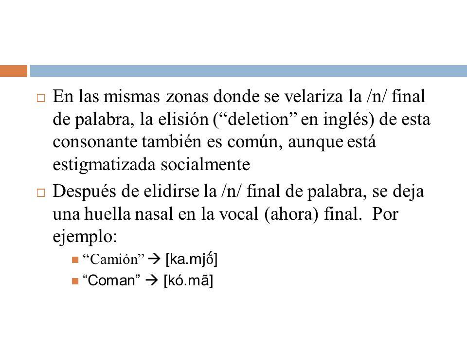 En las mismas zonas donde se velariza la /n/ final de palabra, la elisión (deletion en inglés) de esta consonante también es común, aunque está estigm