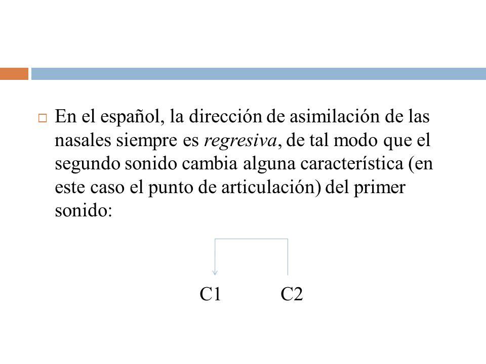 En el español, la dirección de asimilación de las nasales siempre es regresiva, de tal modo que el segundo sonido cambia alguna característica (en est