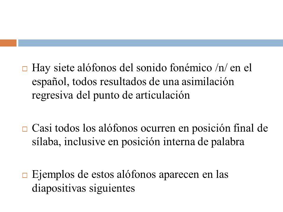 Hay siete alófonos del sonido fonémico /n/ en el español, todos resultados de una asimilación regresiva del punto de articulación Casi todos los alófo