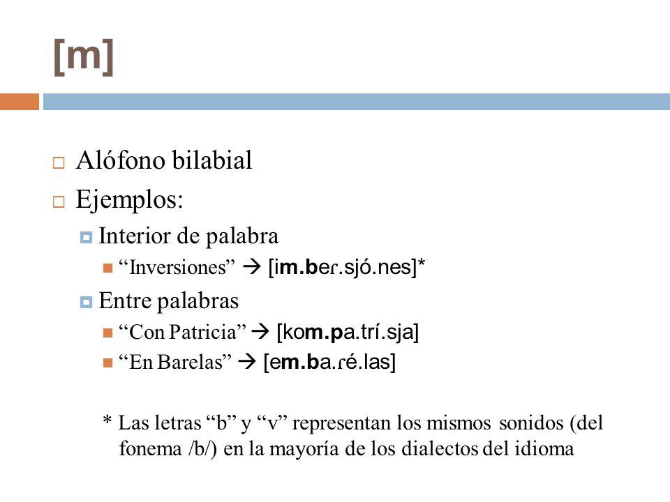 [m] Alófono bilabial Ejemplos: Interior de palabra Inversiones [im.be ɾ.sjó.nes]* Entre palabras Con Patricia [kom.pa.trí.sja] En Barelas [em.ba. ɾ é.