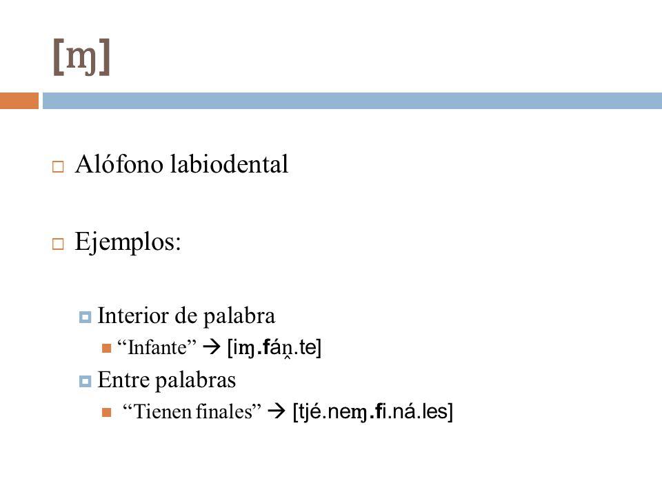 [ɱ][ɱ] Alófono labiodental Ejemplos: Interior de palabra Infante [i ɱ.fá.te] Entre palabras Tienen finales [tjé.ne ɱ.fi.ná.les]