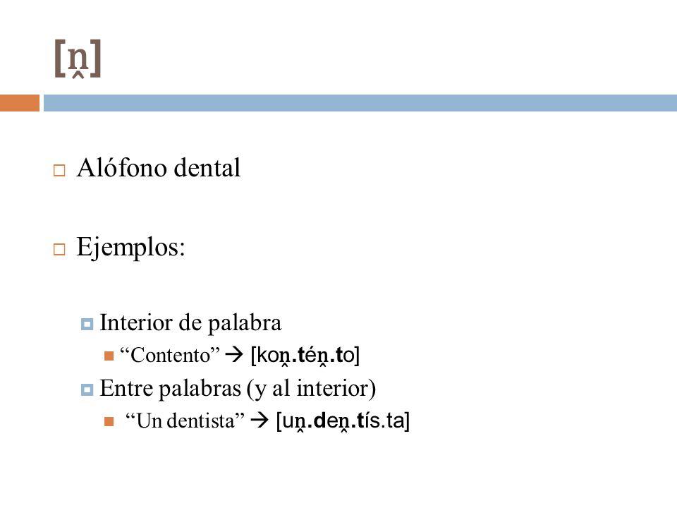 [ ] Alófono dental Ejemplos: Interior de palabra Contento [ko.té.to] Entre palabras (y al interior) Un dentista [u.de.tís.ta]