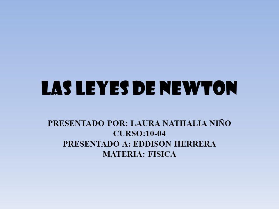 LAS LEYES DE NEWTON PRESENTADO POR: LAURA NATHALIA NIÑO CURSO:10-04 PRESENTADO A: EDDISON HERRERA MATERIA: FISICA
