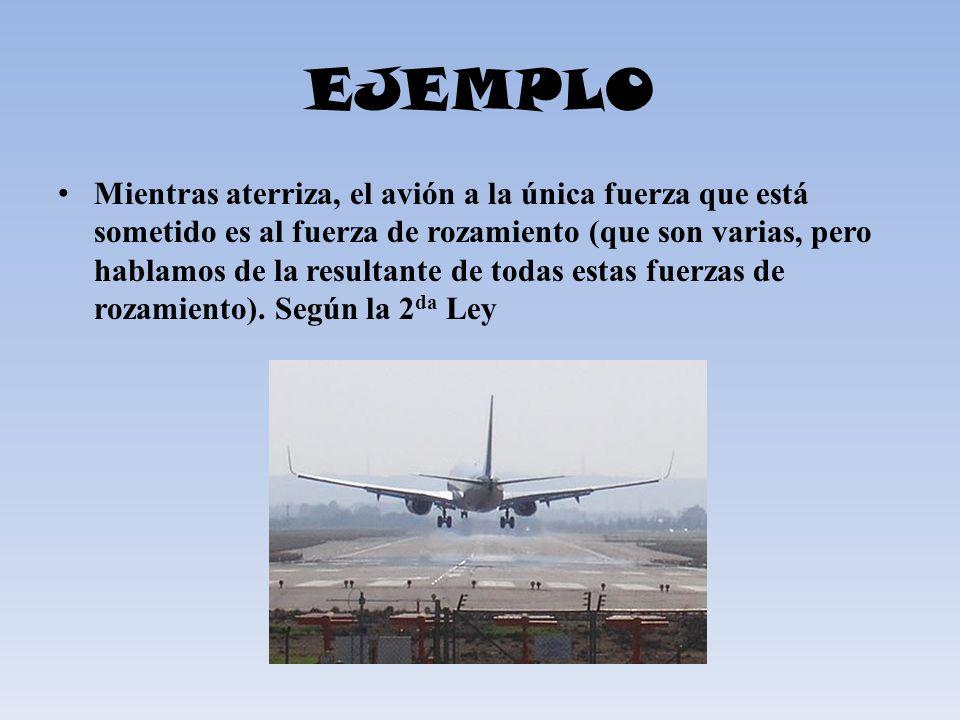 EJEMPLO Mientras aterriza, el avión a la única fuerza que está sometido es al fuerza de rozamiento (que son varias, pero hablamos de la resultante de
