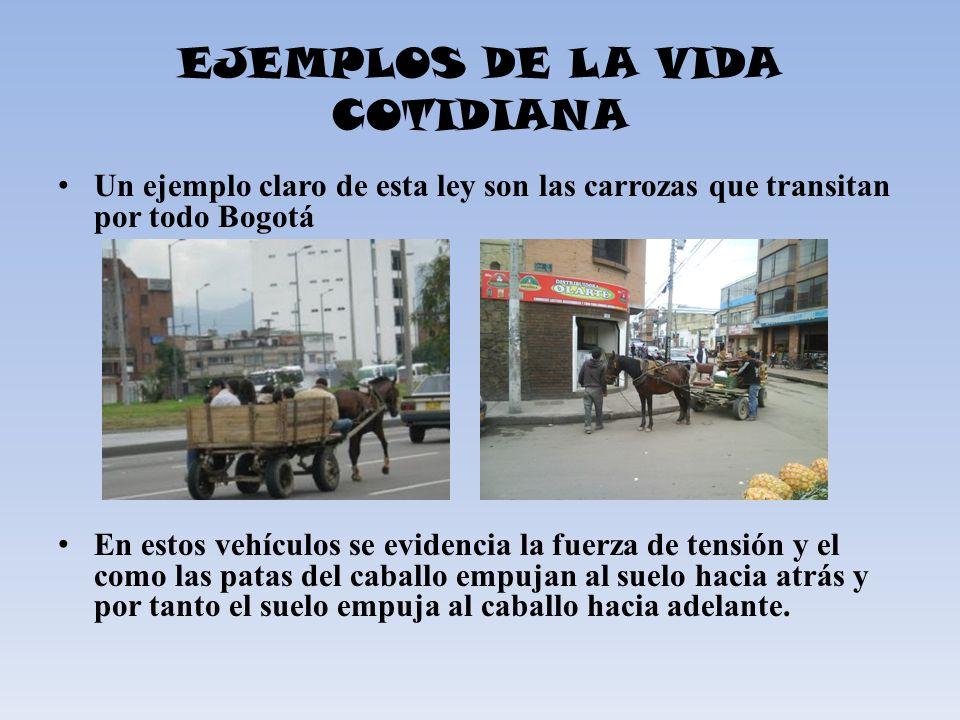 EJEMPLOS DE LA VIDA COTIDIANA Un ejemplo claro de esta ley son las carrozas que transitan por todo Bogotá En estos vehículos se evidencia la fuerza de