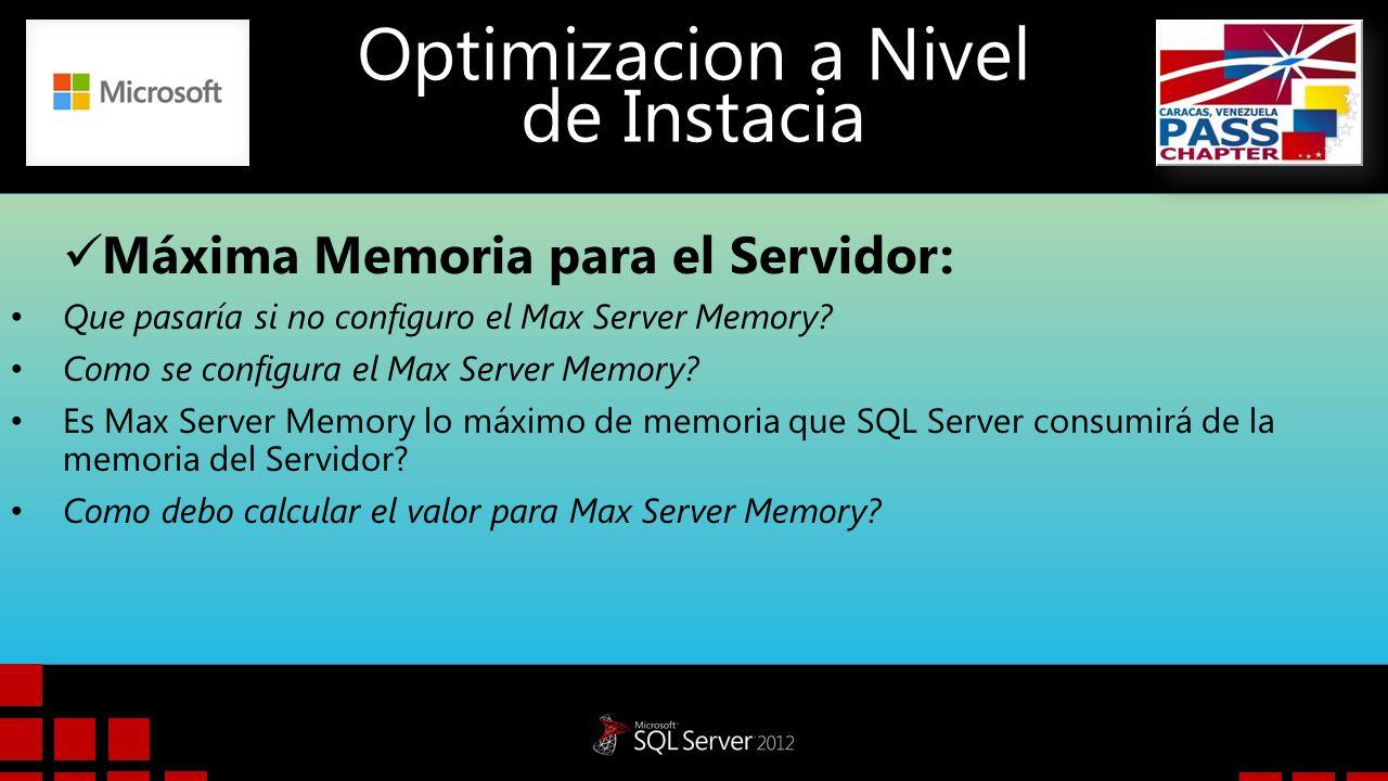 Optimizacion a Nivel de Instacia Máxima Memoria para el Servidor: Escenario: 8GB RAM, 8 CPU Cores Memoria a Reservar = Memoria Sistema Operativo + Worker Thread Memory + Non-SQL Buffer Pool + Other SQL Components + Other Aplications Memoria Sistema Operativo = Dejar 1 GB para el S.O, puede Variar Worker Thread Memory = 2 MB (Porque es x64) * 512 + ((N-4) * 16).