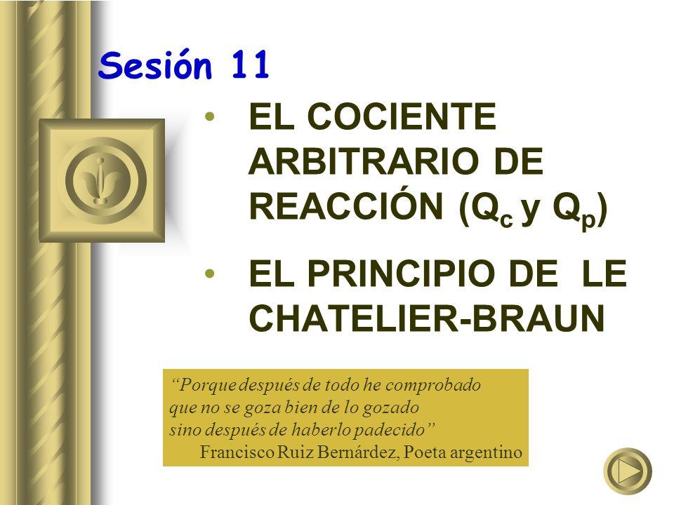 Sesión 11 EL COCIENTE ARBITRARIO DE REACCIÓN (Q c y Q p ) EL PRINCIPIO DE LE CHATELIER-BRAUN Porque después de todo he comprobado que no se goza bien de lo gozado sino después de haberlo padecido Francisco Ruiz Bernárdez, Poeta argentino