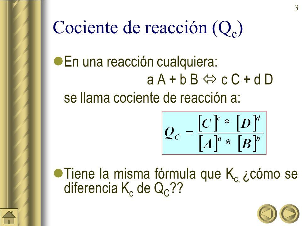 3 Cociente de reacción (Q c ) En una reacción cualquiera: a A + b B c C + d D se llama cociente de reacción a: Tiene la misma fórmula que K c, ¿cómo se diferencia K c de Q C ??