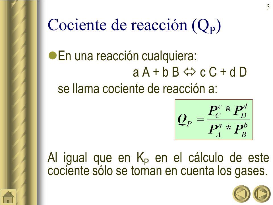 5 Cociente de reacción (Q P ) En una reacción cualquiera: a A + b B c C + d D se llama cociente de reacción a: Al igual que en K P en el cálculo de este cociente sólo se toman en cuenta los gases.