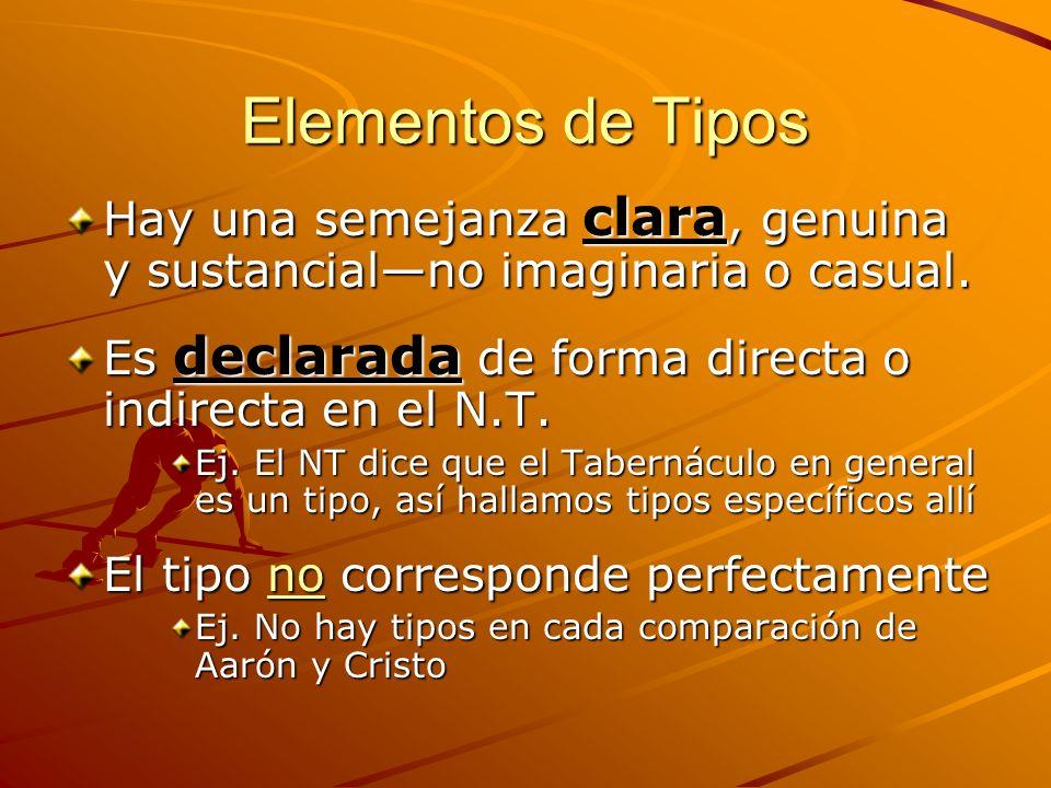 Elementos de Tipos Hay una semejanza clara, genuina y sustancialno imaginaria o casual. Es declarada de forma directa o indirecta en el N.T. Ej. El NT