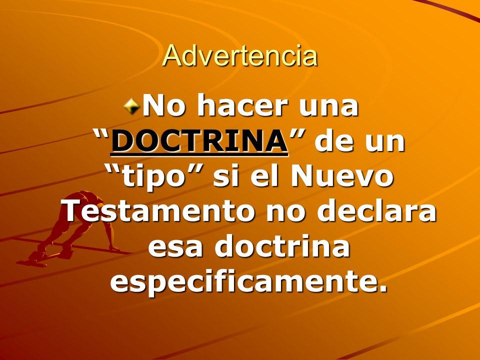 Advertencia No hacer unaDOCTRINA de un tipo si el Nuevo Testamento no declara esa doctrina especificamente.