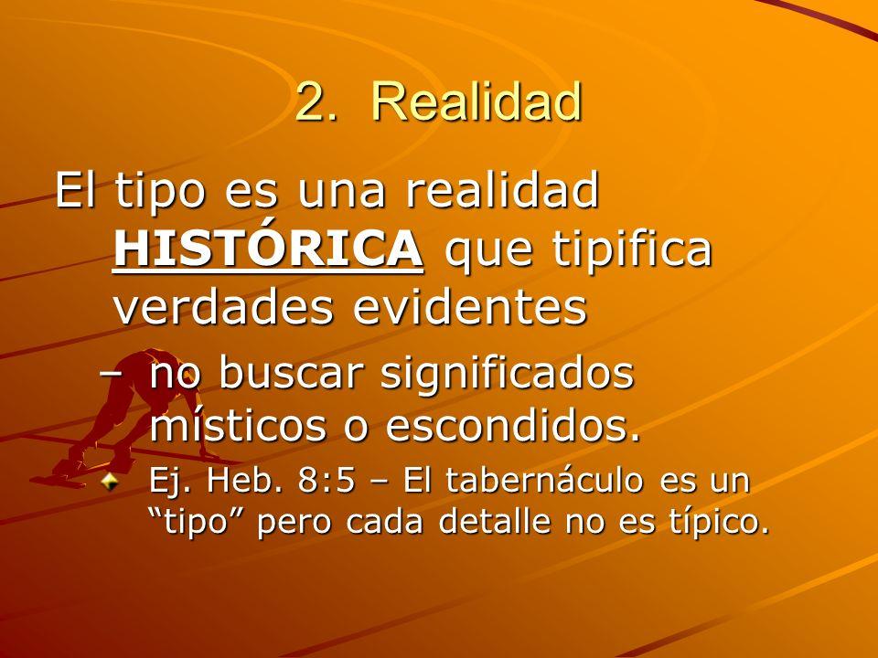 2. Realidad El tipo es una realidad HISTÓRICA que tipifica verdades evidentes –no buscar significados místicos o escondidos. Ej. Heb. 8:5 – El taberná