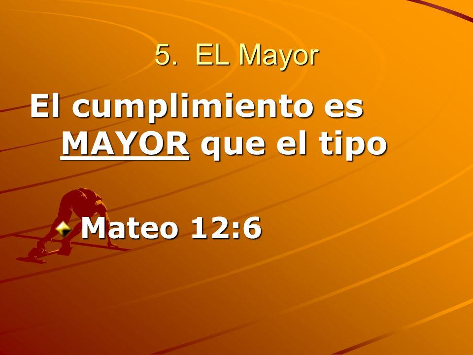 5. EL Mayor El cumplimiento es MAYOR que el tipo Mateo 12:6