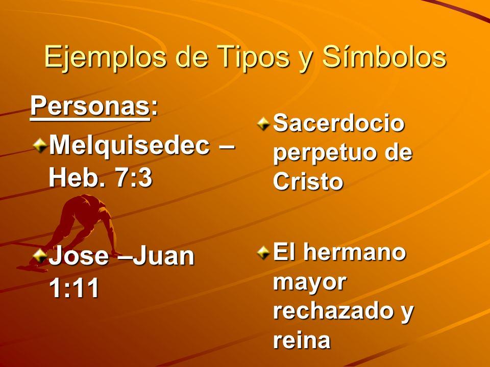 Ejemplos de Tipos y Símbolos Personas: Melquisedec – Heb. 7:3 Jose –Juan 1:11 Sacerdocio perpetuo de Cristo El hermano mayor rechazado y reina