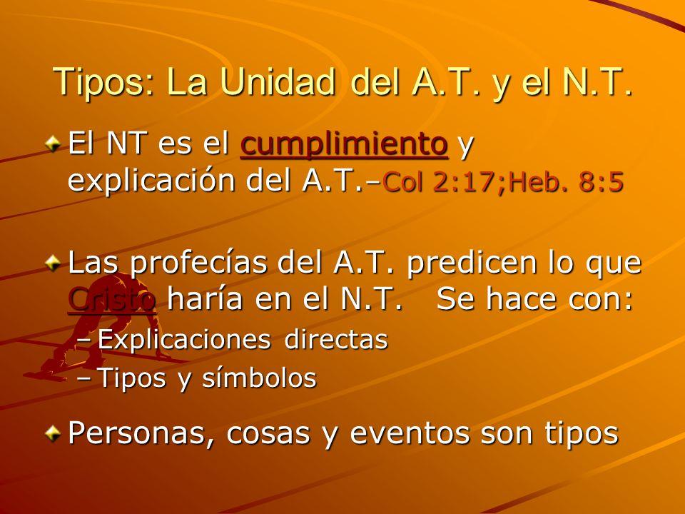 Tipos: La Unidad del A.T. y el N.T. El NT es el cumplimiento y explicación del A.T. –Col 2:17;Heb. 8:5 Las profecías del A.T. predicen lo que Cristo h