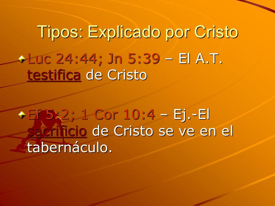 Tipos: Explicado por Cristo Luc 24:44; Jn 5:39 – El A.T. testifica de Cristo Ef 5:2; 1 Cor 10:4 – Ej.-El sacrificio de Cristo se ve en el tabernáculo.
