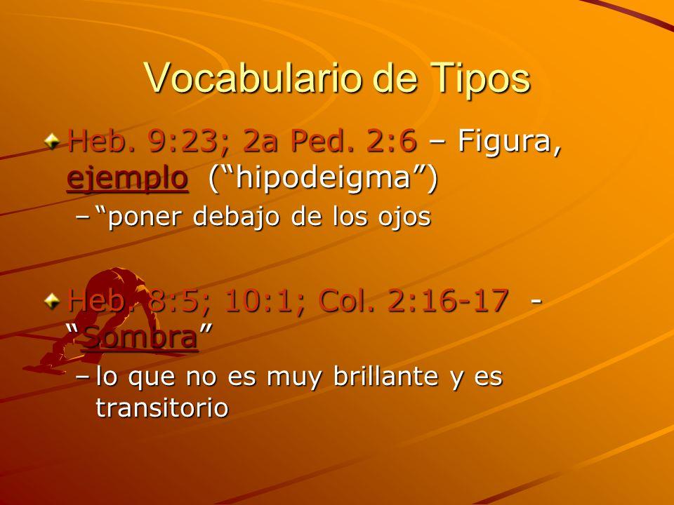 Vocabulario de Tipos Heb. 9:23; 2a Ped. 2:6 – Figura, ejemplo (hipodeigma) –poner debajo de los ojos Heb. 8:5; 10:1; Col. 2:16-17 -Sombra –lo que no e