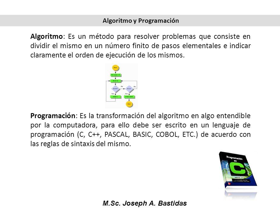 M.Sc. Joseph A. Bastidas Algoritmo: Es un método para resolver problemas que consiste en dividir el mismo en un número finito de pasos elementales e i